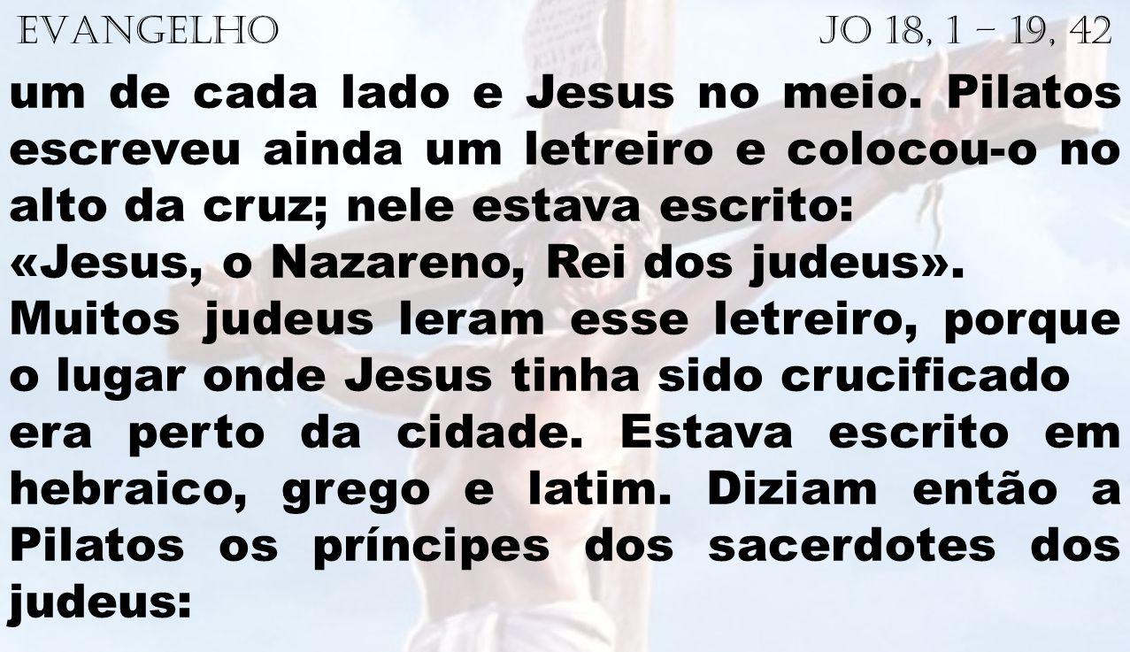 EVANGELHO Jo 18, 1 – 19, 42 um de cada lado e Jesus no meio. Pilatos escreveu ainda um letreiro e colocou-o no alto da cruz; nele estava escrito: «Jes