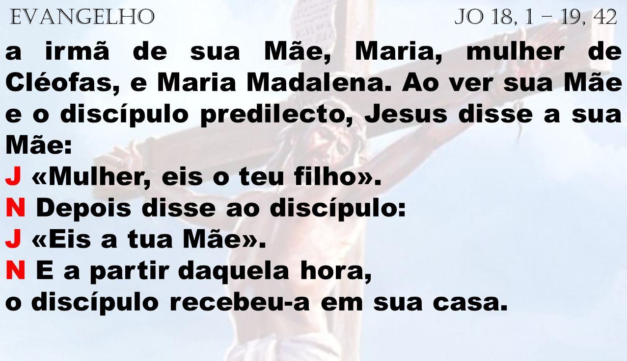 EVANGELHO Jo 18, 1 – 19, 42 a irmã de sua Mãe, Maria, mulher de Cléofas, e Maria Madalena. Ao ver sua Mãe e o discípulo predilecto, Jesus disse a sua