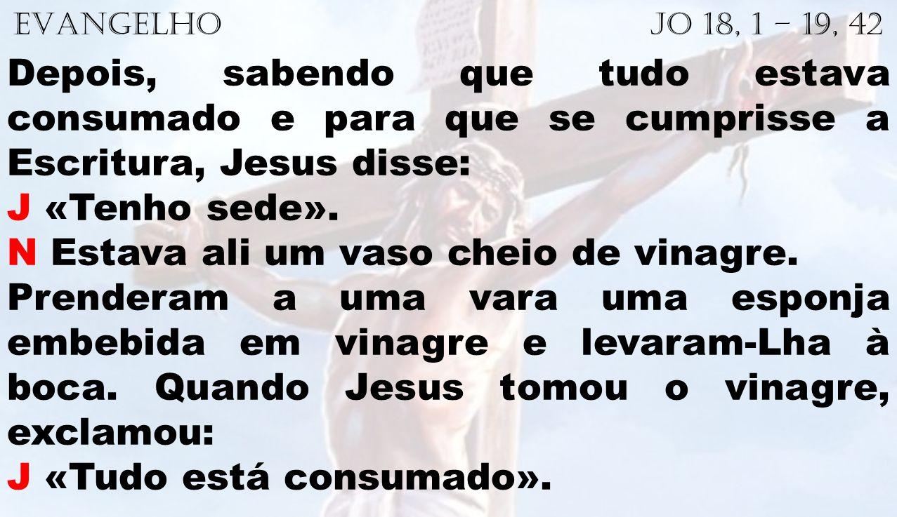 EVANGELHO Jo 18, 1 – 19, 42 Depois, sabendo que tudo estava consumado e para que se cumprisse a Escritura, Jesus disse: J «Tenho sede». N Estava ali u