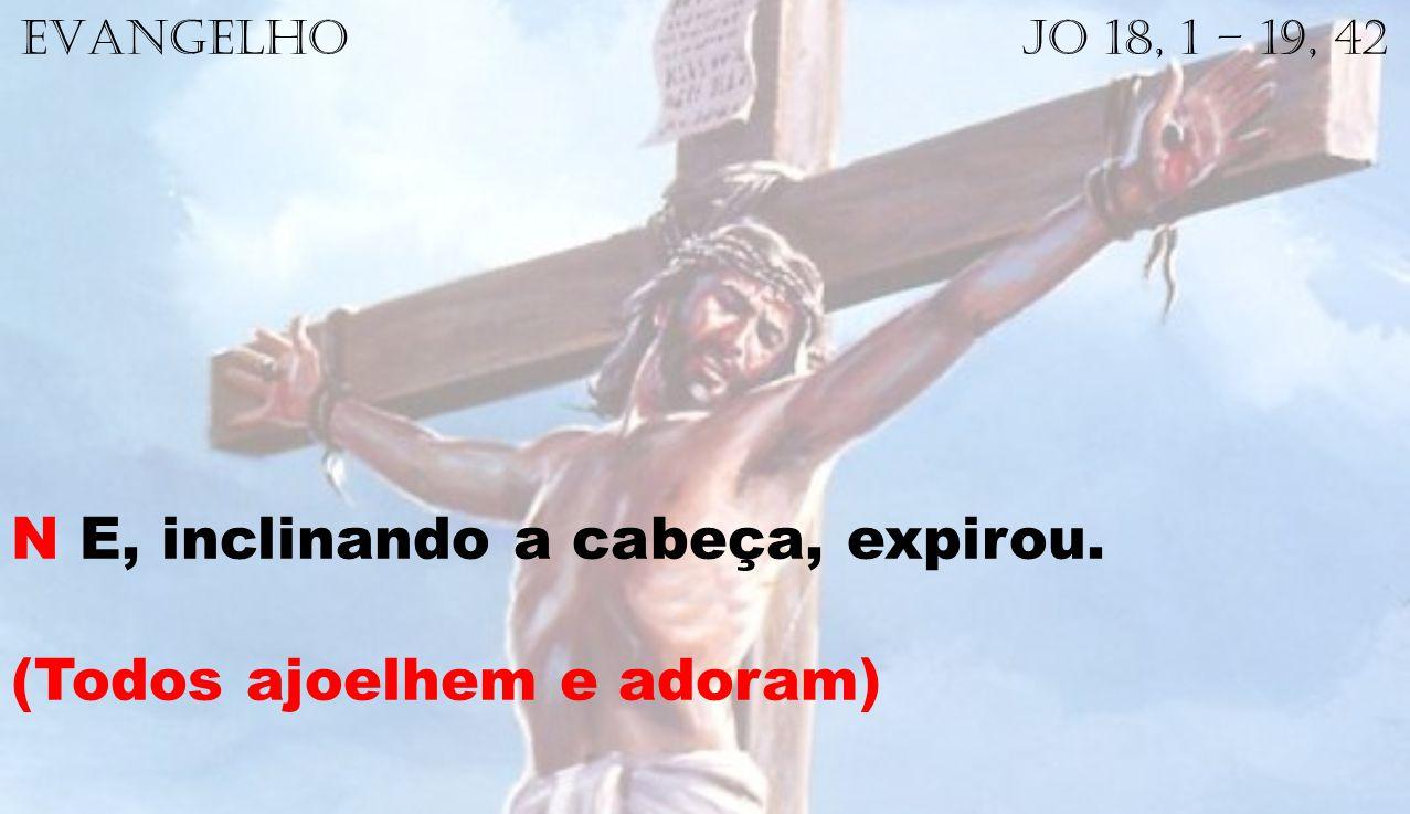 EVANGELHO Jo 18, 1 – 19, 42 N E, inclinando a cabeça, expirou. (Todos ajoelhem e adoram)