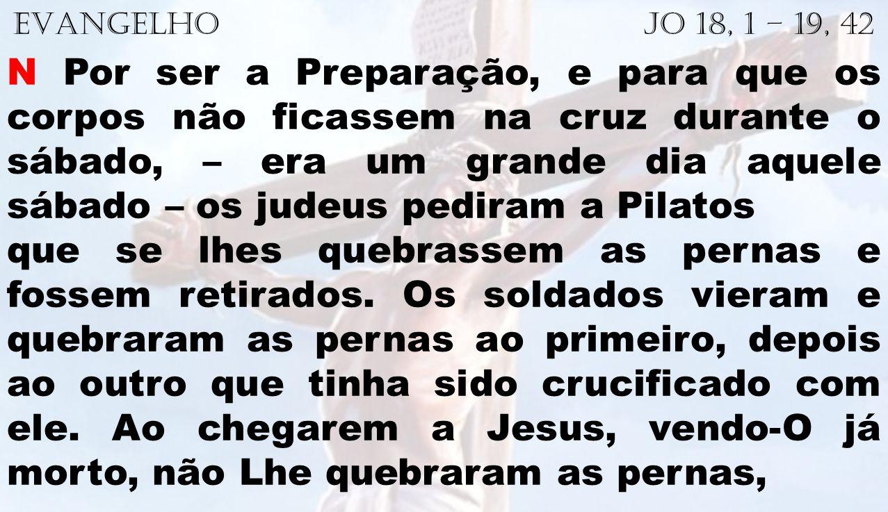 EVANGELHO Jo 18, 1 – 19, 42 N Por ser a Preparação, e para que os corpos não ficassem na cruz durante o sábado, – era um grande dia aquele sábado – os