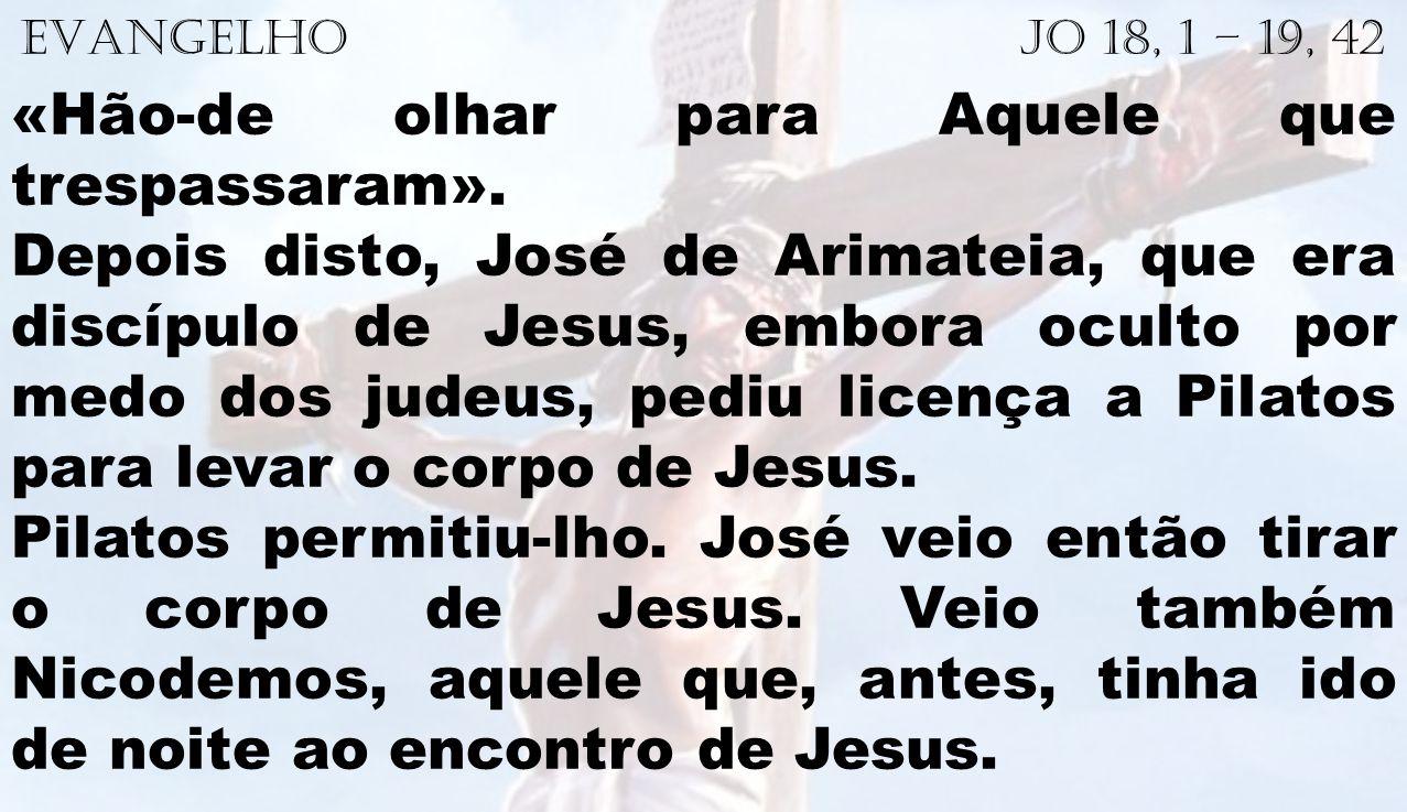 EVANGELHO Jo 18, 1 – 19, 42 «Hão-de olhar para Aquele que trespassaram». Depois disto, José de Arimateia, que era discípulo de Jesus, embora oculto po