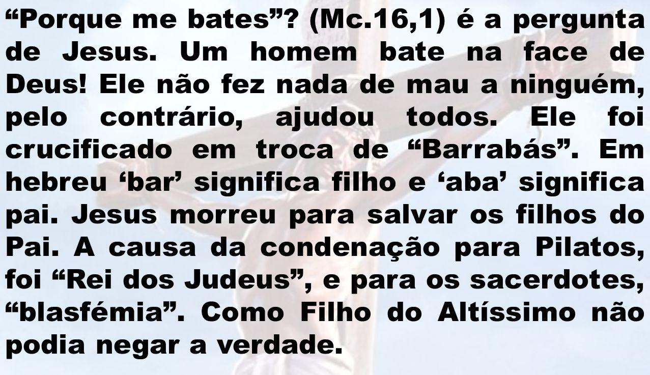 Porque me bates? (Mc.16,1) é a pergunta de Jesus. Um homem bate na face de Deus! Ele não fez nada de mau a ninguém, pelo contrário, ajudou todos. Ele