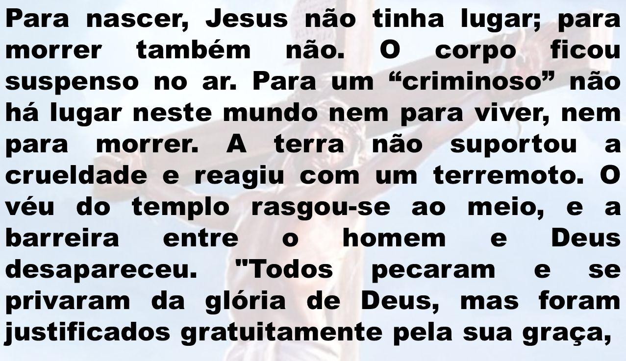 Para nascer, Jesus não tinha lugar; para morrer também não. O corpo ficou suspenso no ar. Para um criminoso não há lugar neste mundo nem para viver, n
