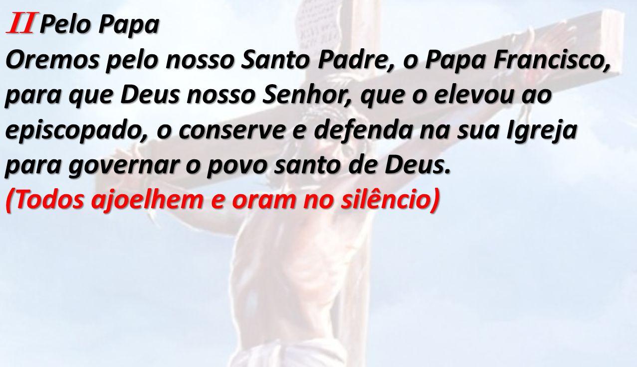 II Pelo Papa Oremos pelo nosso Santo Padre, o Papa Francisco, para que Deus nosso Senhor, que o elevou ao episcopado, o conserve e defenda na sua Igre