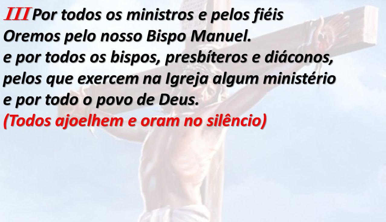 III Por todos os ministros e pelos fiéis Oremos pelo nosso Bispo Manuel. e por todos os bispos, presbíteros e diáconos, pelos que exercem na Igreja al