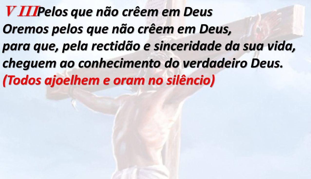 V III Pelos que não crêem em Deus Oremos pelos que não crêem em Deus, para que, pela rectidão e sinceridade da sua vida, cheguem ao conhecimento do ve