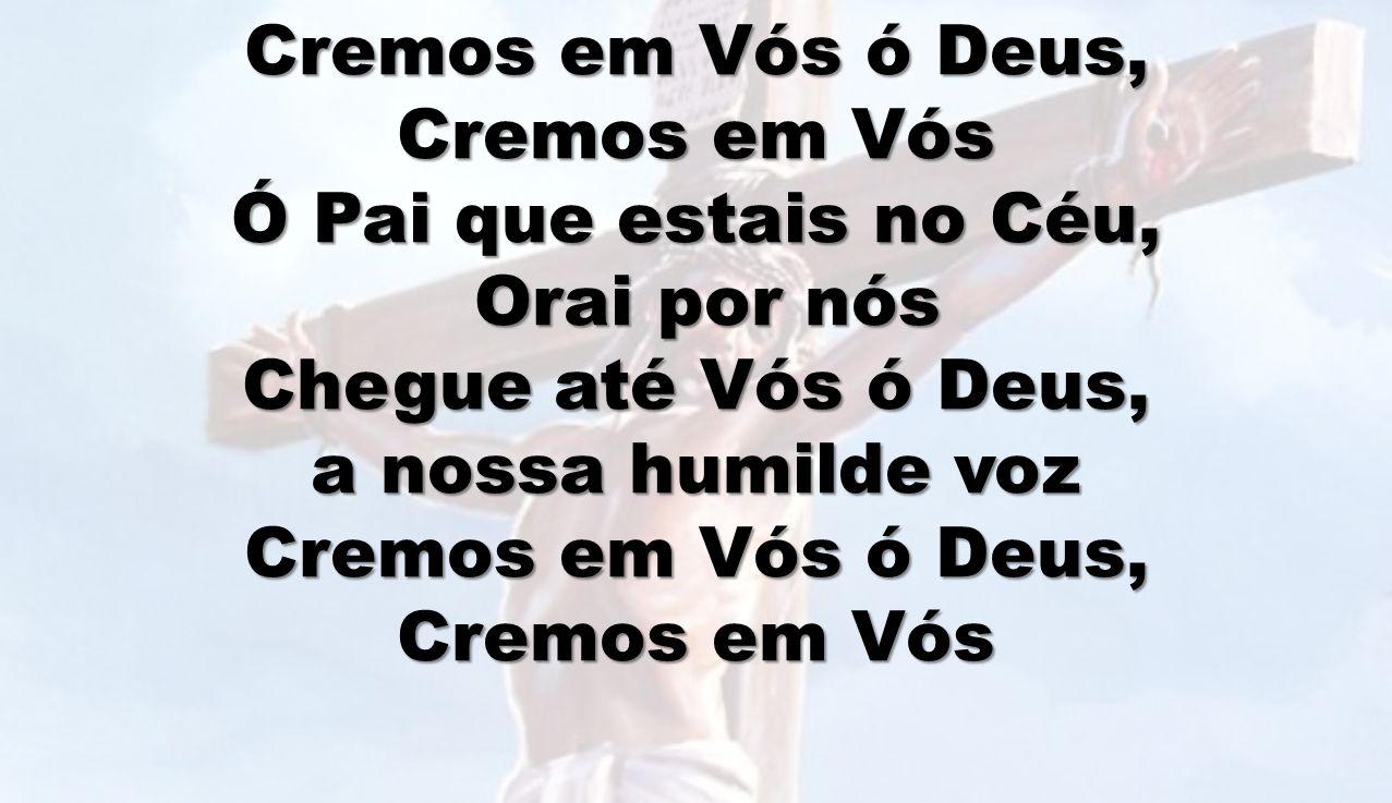 Cremos em Vós ó Deus, Cremos em Vós Ó Pai que estais no Céu, Orai por nós Orai por nós Chegue até Vós ó Deus, a nossa humilde voz Cremos em Vós ó Deus