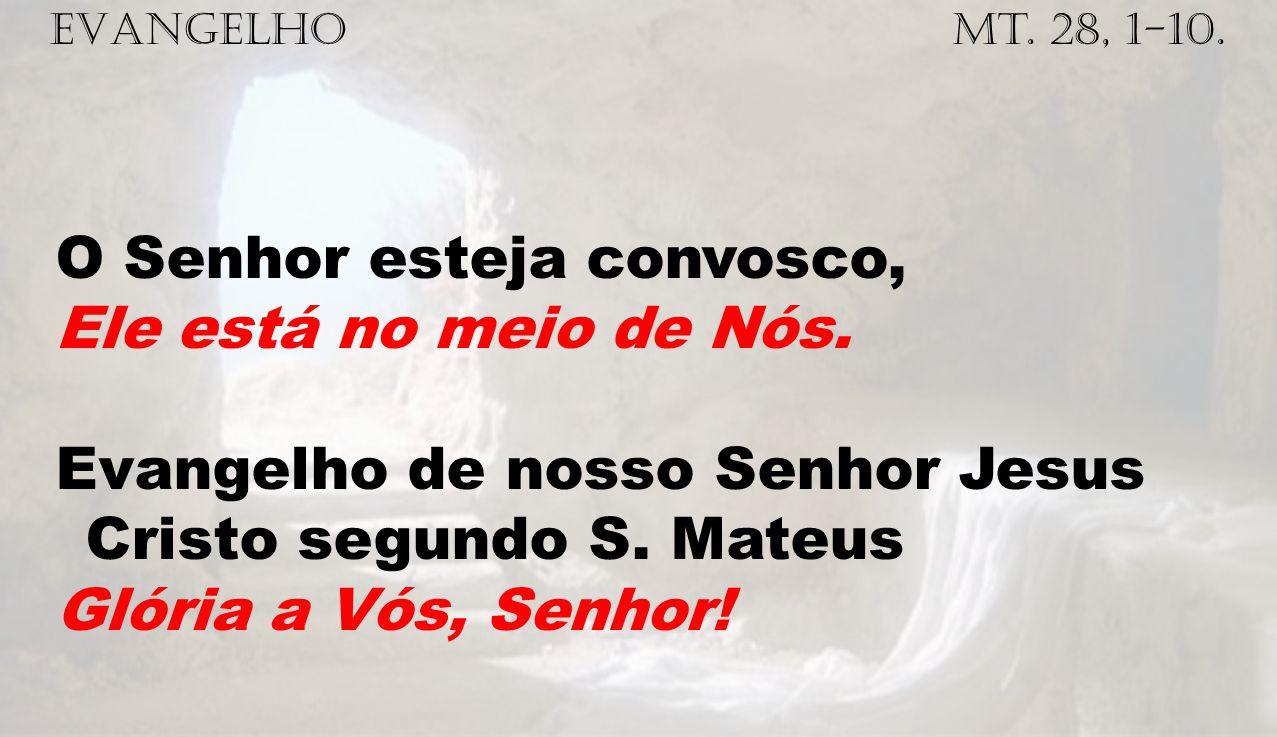 EVANGELHO Mt. 28, 1-10. O Senhor esteja convosco, Ele está no meio de Nós. Evangelho de nosso Senhor Jesus Cristo segundo S. Mateus Glória a Vós, Senh