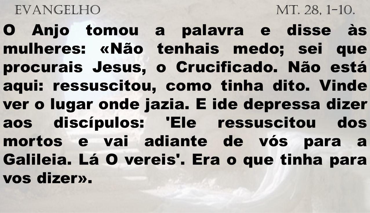 EVANGELHO Mt. 28, 1-10. O Anjo tomou a palavra e disse às mulheres: «Não tenhais medo; sei que procurais Jesus, o Crucificado. Não está aqui: ressusci
