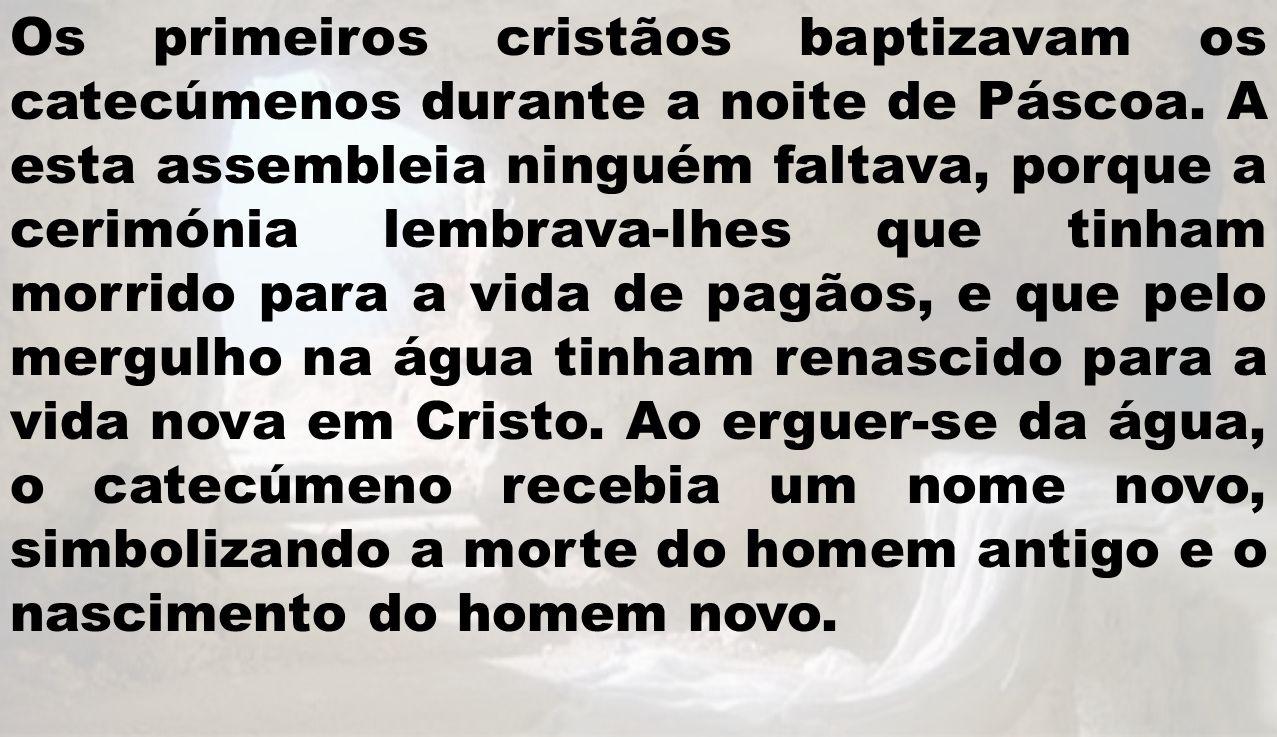 Os primeiros cristãos baptizavam os catecúmenos durante a noite de Páscoa. A esta assembleia ninguém faltava, porque a cerimónia lembrava-lhes que tin