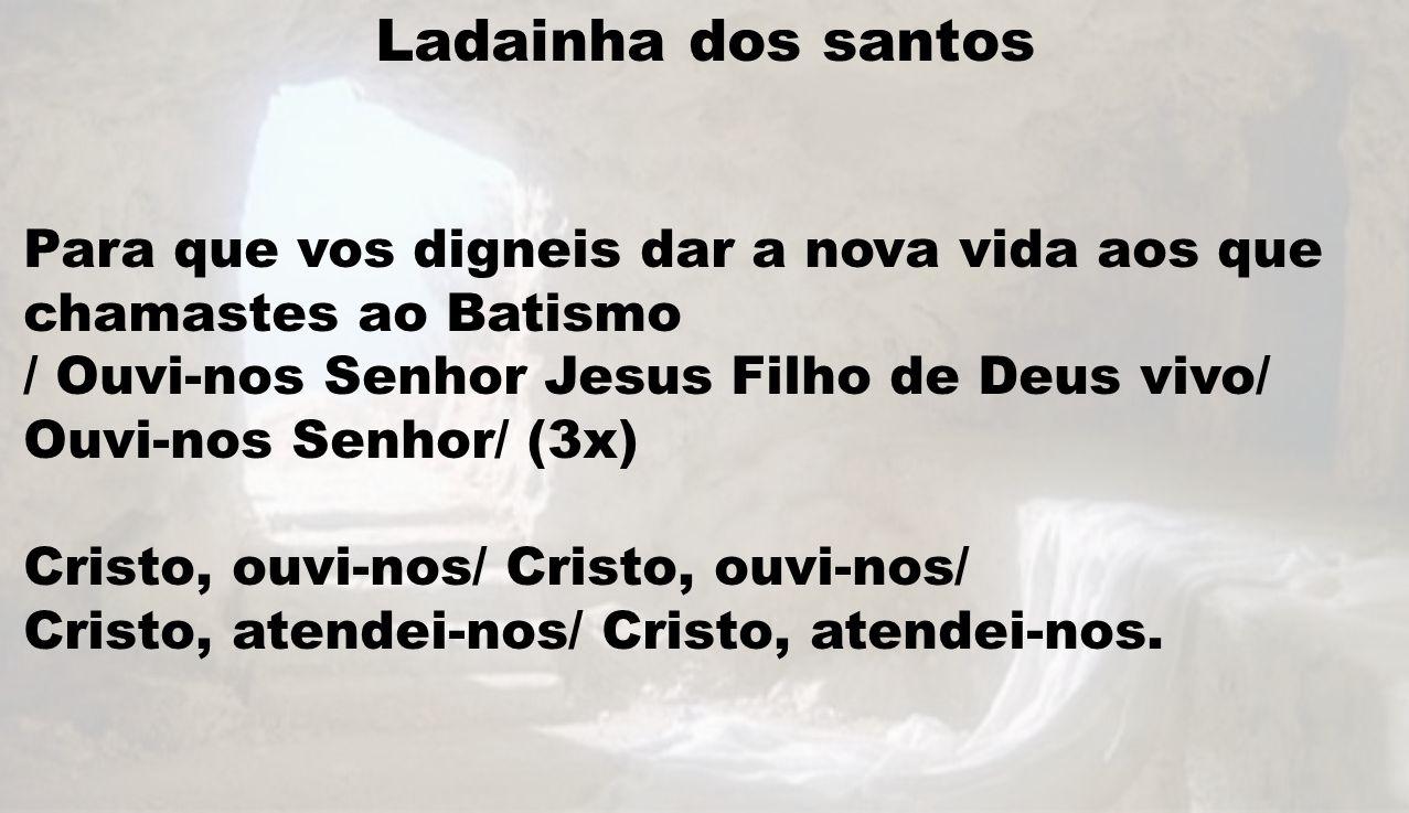 Ladainha dos santos Para que vos digneis dar a nova vida aos que chamastes ao Batismo / Ouvi-nos Senhor Jesus Filho de Deus vivo/ Ouvi-nos Senhor/ (3x