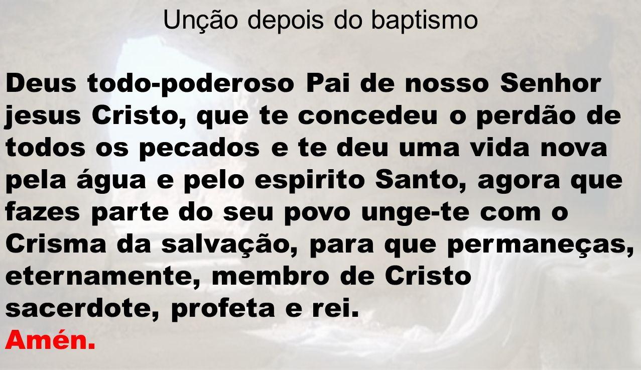 Unção depois do baptismo Deus todo-poderoso Pai de nosso Senhor jesus Cristo, que te concedeu o perdão de todos os pecados e te deu uma vida nova pela