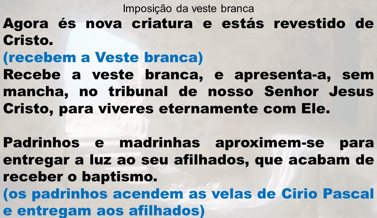 Imposição da veste branca Agora és nova criatura e estás revestido de Cristo. (recebem a Veste branca) Recebe a veste branca, e apresenta-a, sem manch
