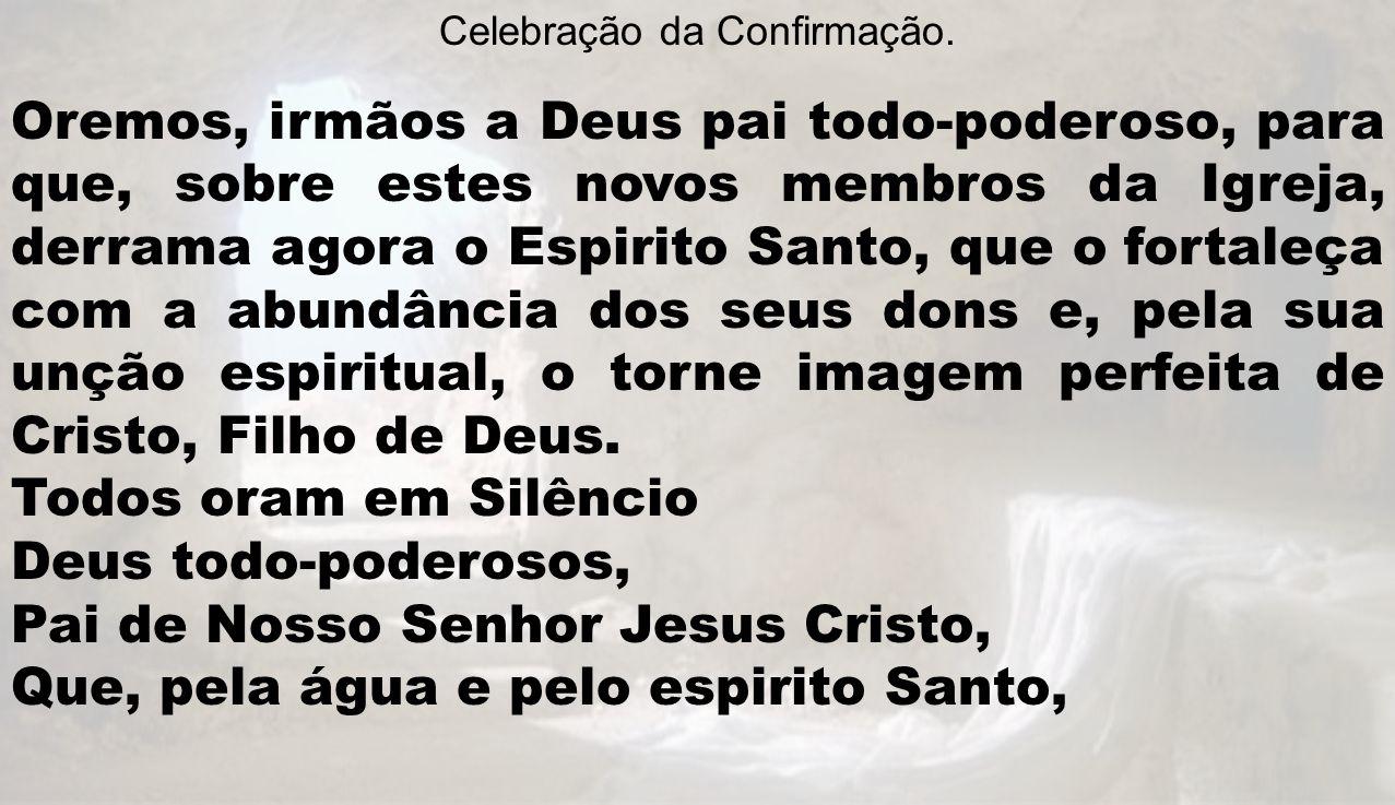Celebração da Confirmação. Oremos, irmãos a Deus pai todo-poderoso, para que, sobre estes novos membros da Igreja, derrama agora o Espirito Santo, que