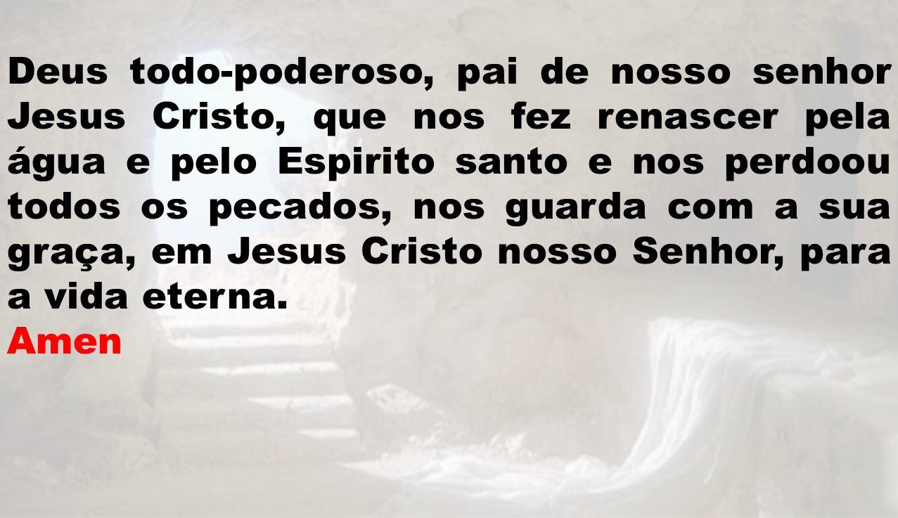 Deus todo-poderoso, pai de nosso senhor Jesus Cristo, que nos fez renascer pela água e pelo Espirito santo e nos perdoou todos os pecados, nos guarda