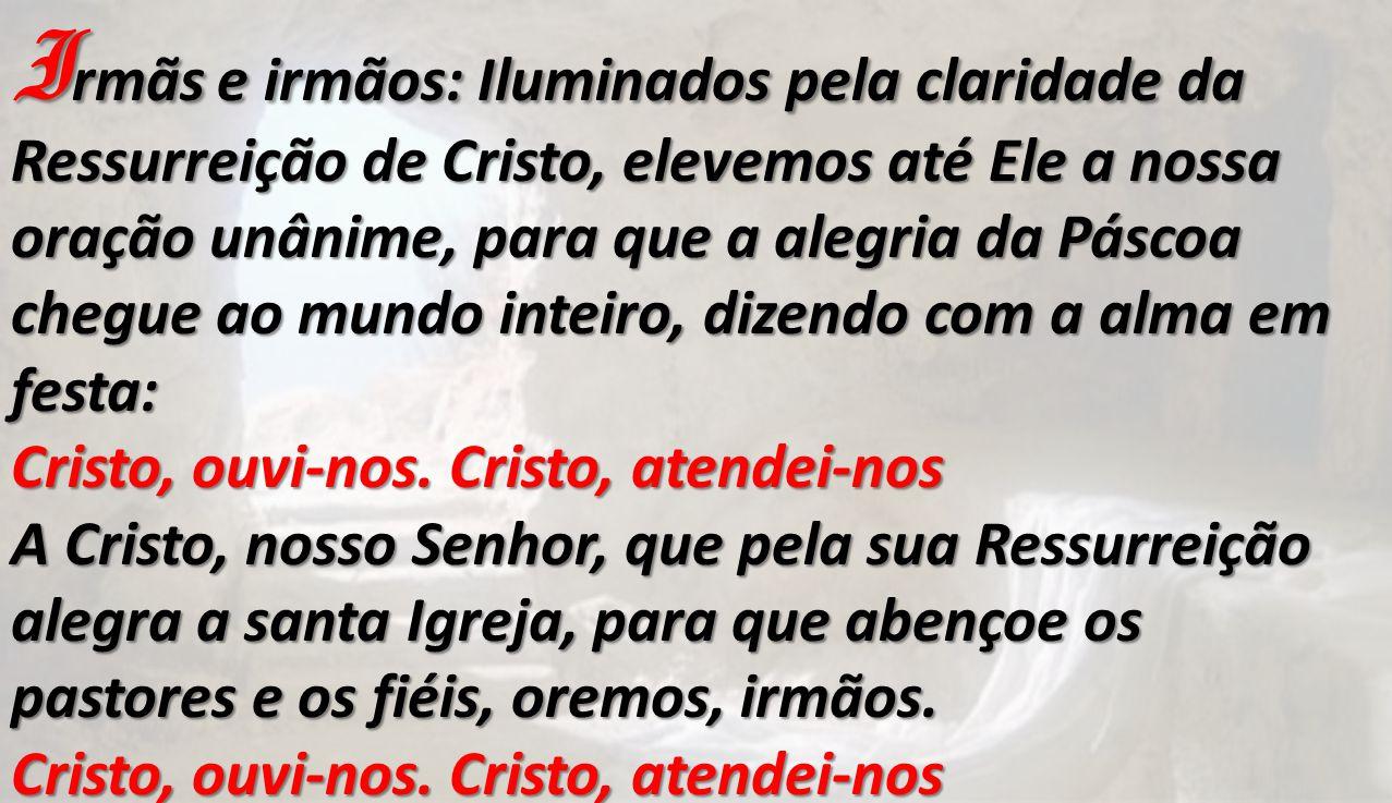I rmãs e irmãos: Iluminados pela claridade da Ressurreição de Cristo, elevemos até Ele a nossa oração unânime, para que a alegria da Páscoa chegue ao