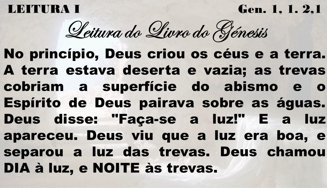 LEITURA I Gen. 1, 1. 2,1 Leitura do Livro do Génesis No princípio, Deus criou os céus e a terra. A terra estava deserta e vazia; as trevas cobriam a s