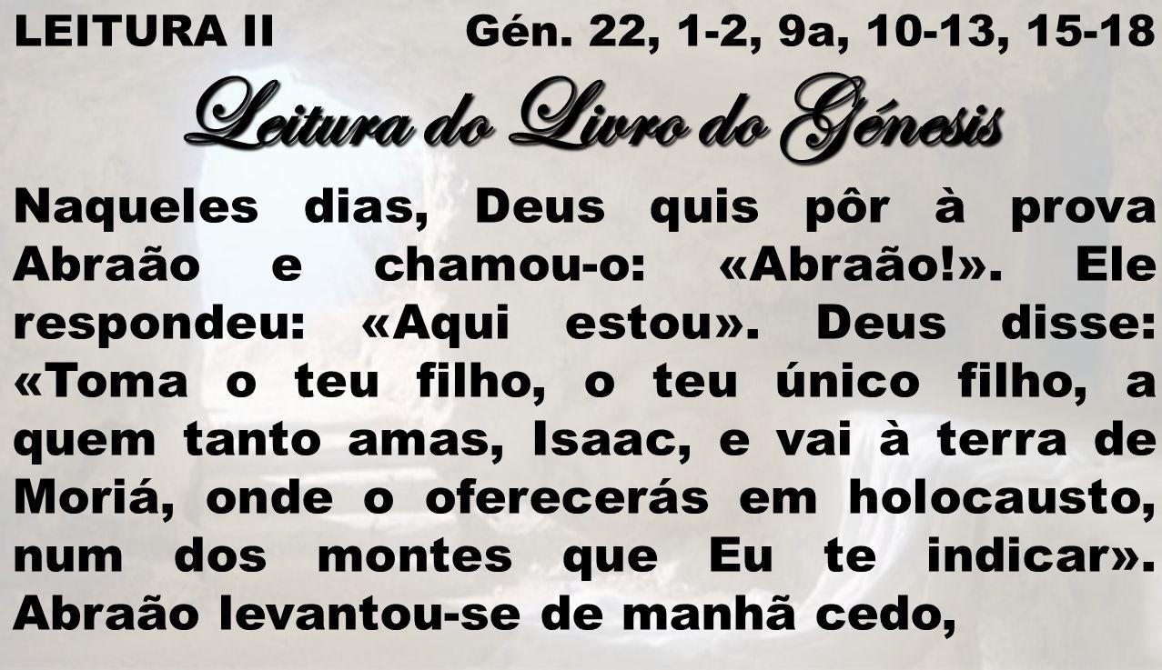 LEITURA II Gén. 22, 1-2, 9a, 10-13, 15-18 Leitura do Livro do Génesis Naqueles dias, Deus quis pôr à prova Abraão e chamou-o: «Abraão!». Ele respondeu