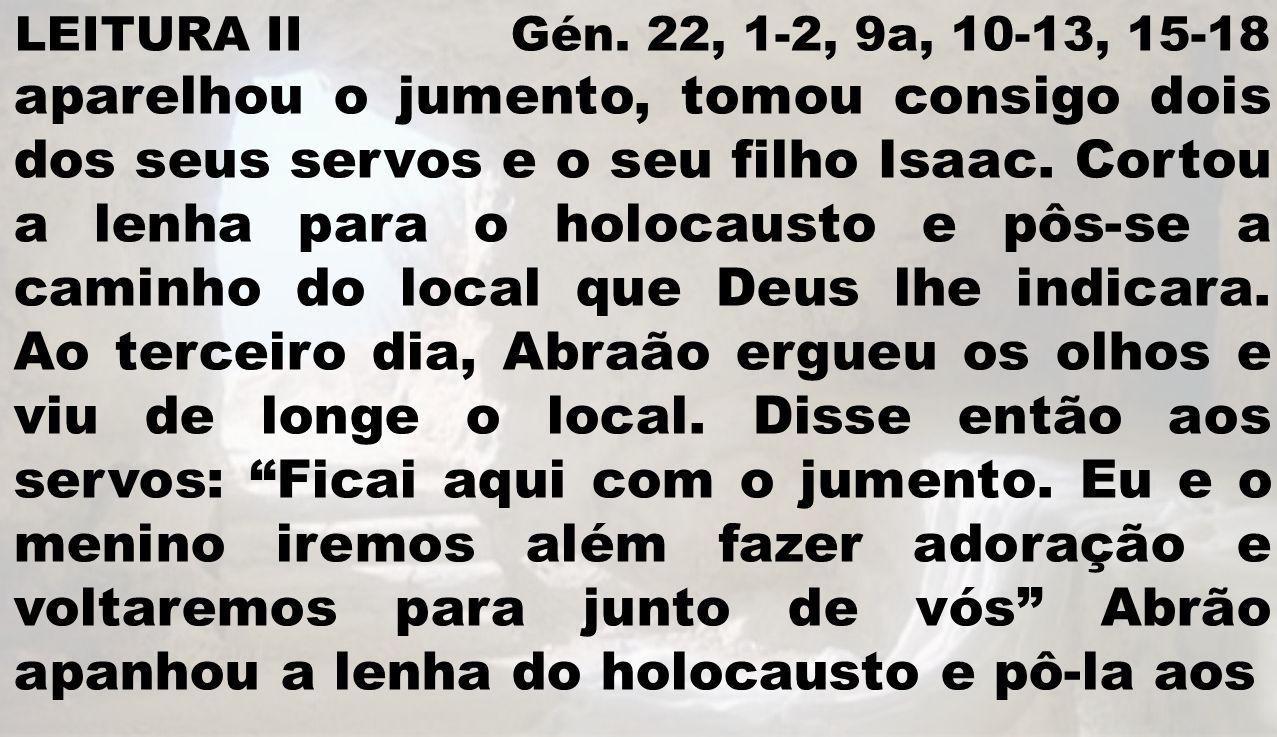 LEITURA II Gén. 22, 1-2, 9a, 10-13, 15-18 aparelhou o jumento, tomou consigo dois dos seus servos e o seu filho Isaac. Cortou a lenha para o holocaust