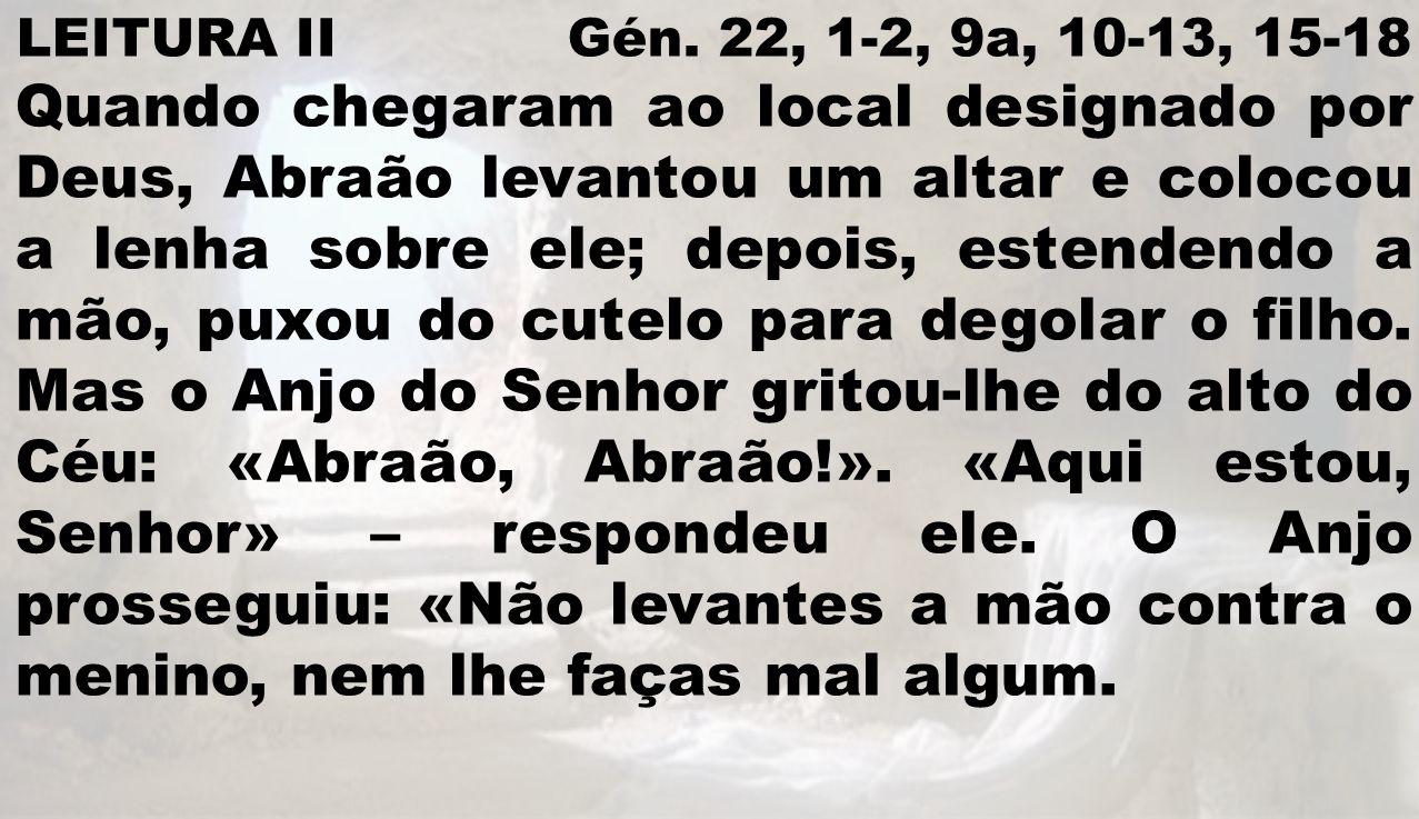 LEITURA II Gén. 22, 1-2, 9a, 10-13, 15-18 Quando chegaram ao local designado por Deus, Abraão levantou um altar e colocou a lenha sobre ele; depois, e