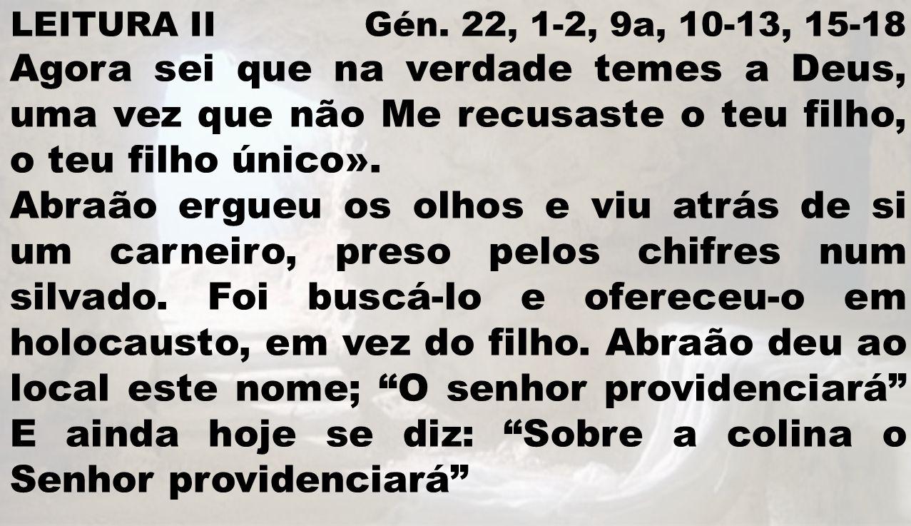 LEITURA II Gén. 22, 1-2, 9a, 10-13, 15-18 Agora sei que na verdade temes a Deus, uma vez que não Me recusaste o teu filho, o teu filho único». Abraão