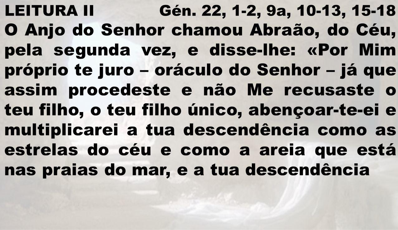 LEITURA II Gén. 22, 1-2, 9a, 10-13, 15-18 O Anjo do Senhor chamou Abraão, do Céu, pela segunda vez, e disse-lhe: «Por Mim próprio te juro – oráculo do