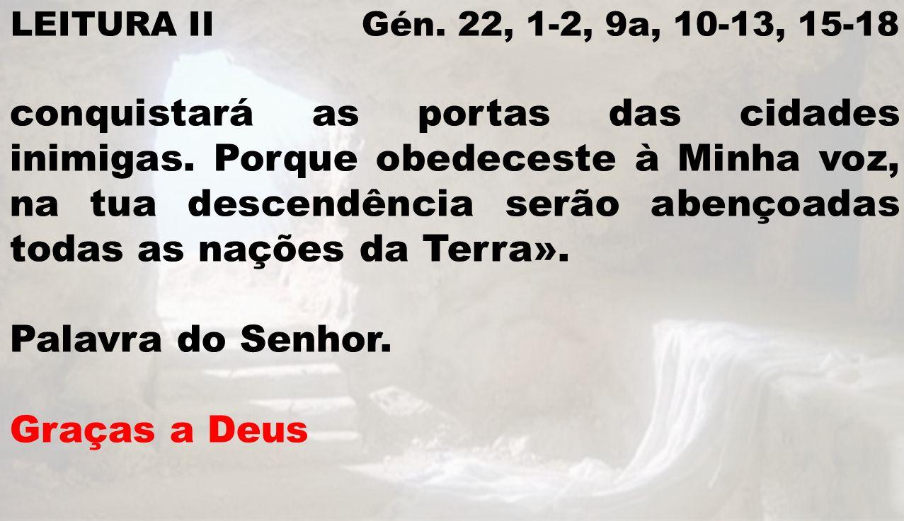 LEITURA II Gén. 22, 1-2, 9a, 10-13, 15-18 conquistará as portas das cidades inimigas. Porque obedeceste à Minha voz, na tua descendência serão abençoa
