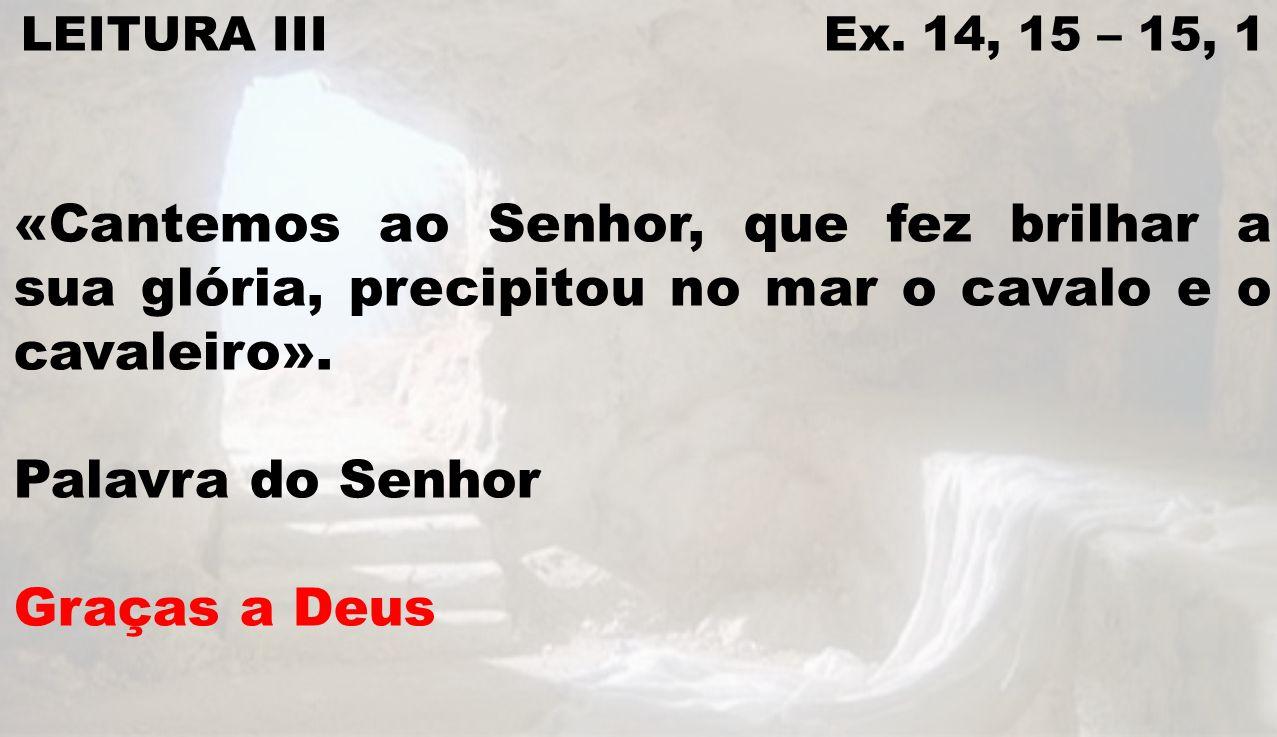 LEITURA III Ex. 14, 15 – 15, 1 «Cantemos ao Senhor, que fez brilhar a sua glória, precipitou no mar o cavalo e o cavaleiro». Palavra do Senhor Graças