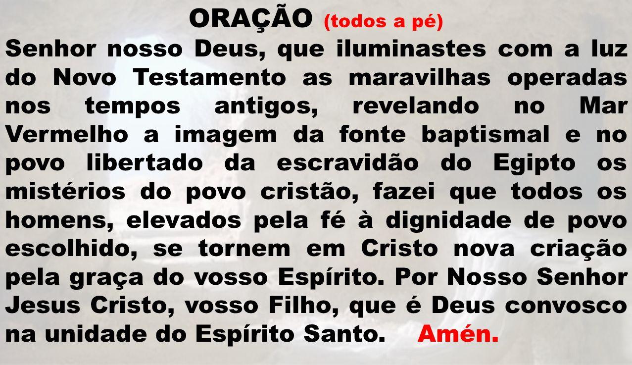 ORAÇÃO (todos a pé) Senhor nosso Deus, que iluminastes com a luz do Novo Testamento as maravilhas operadas nos tempos antigos, revelando no Mar Vermel