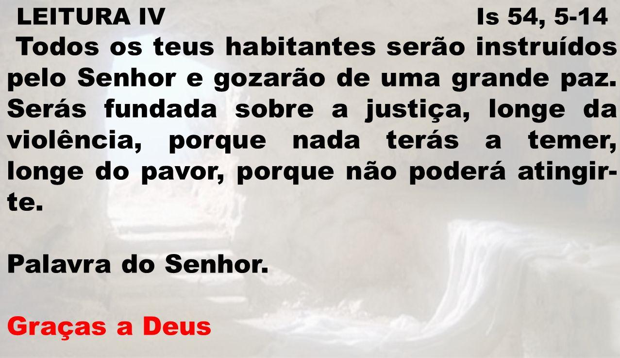 LEITURA IV Is 54, 5-14 Todos os teus habitantes serão instruídos pelo Senhor e gozarão de uma grande paz. Serás fundada sobre a justiça, longe da viol