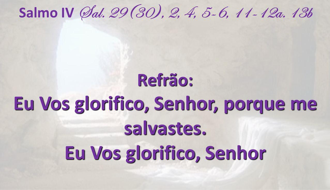 Salmo IV Sal. 29(30), 2, 4, 5-6, 11-12a. 13bRefrão: Eu Vos glorifico, Senhor, porque me salvastes. Eu Vos glorifico, Senhor