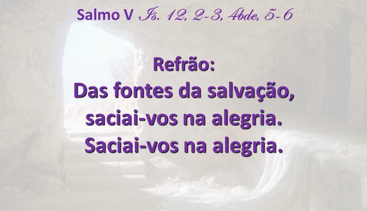 Salmo V Is. 12, 2-3, 4bde, 5-6Refrão: Das fontes da salvação, saciai-vos na alegria. Saciai-vos na alegria.