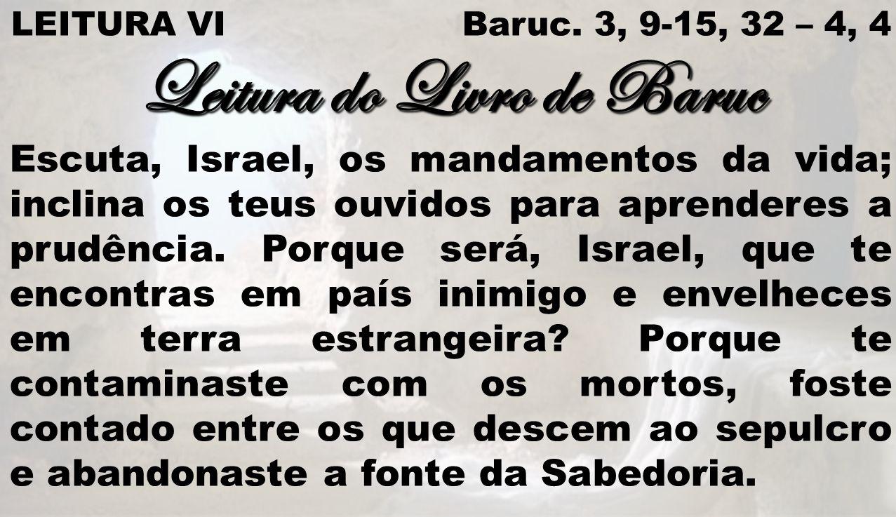 LEITURA VI Baruc. 3, 9-15, 32 – 4, 4 Leitura do Livro de Baruc Escuta, Israel, os mandamentos da vida; inclina os teus ouvidos para aprenderes a prudê