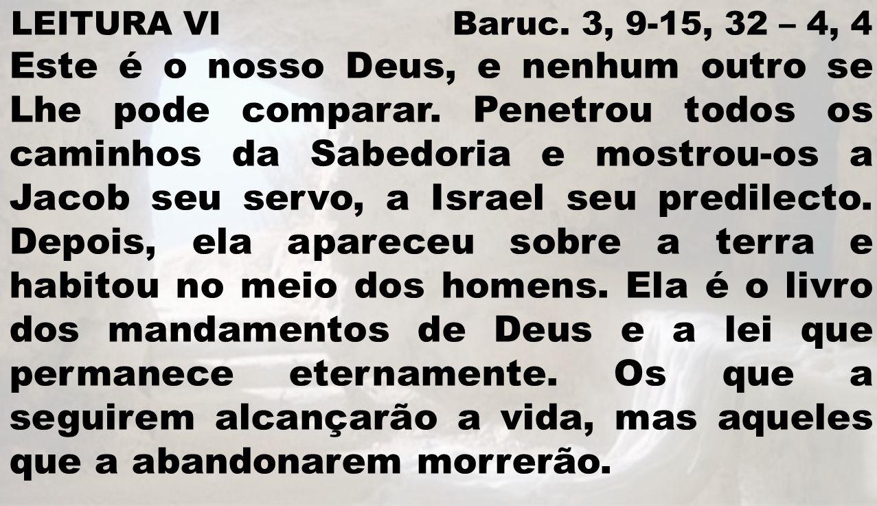 LEITURA VI Baruc. 3, 9-15, 32 – 4, 4 Este é o nosso Deus, e nenhum outro se Lhe pode comparar. Penetrou todos os caminhos da Sabedoria e mostrou-os a