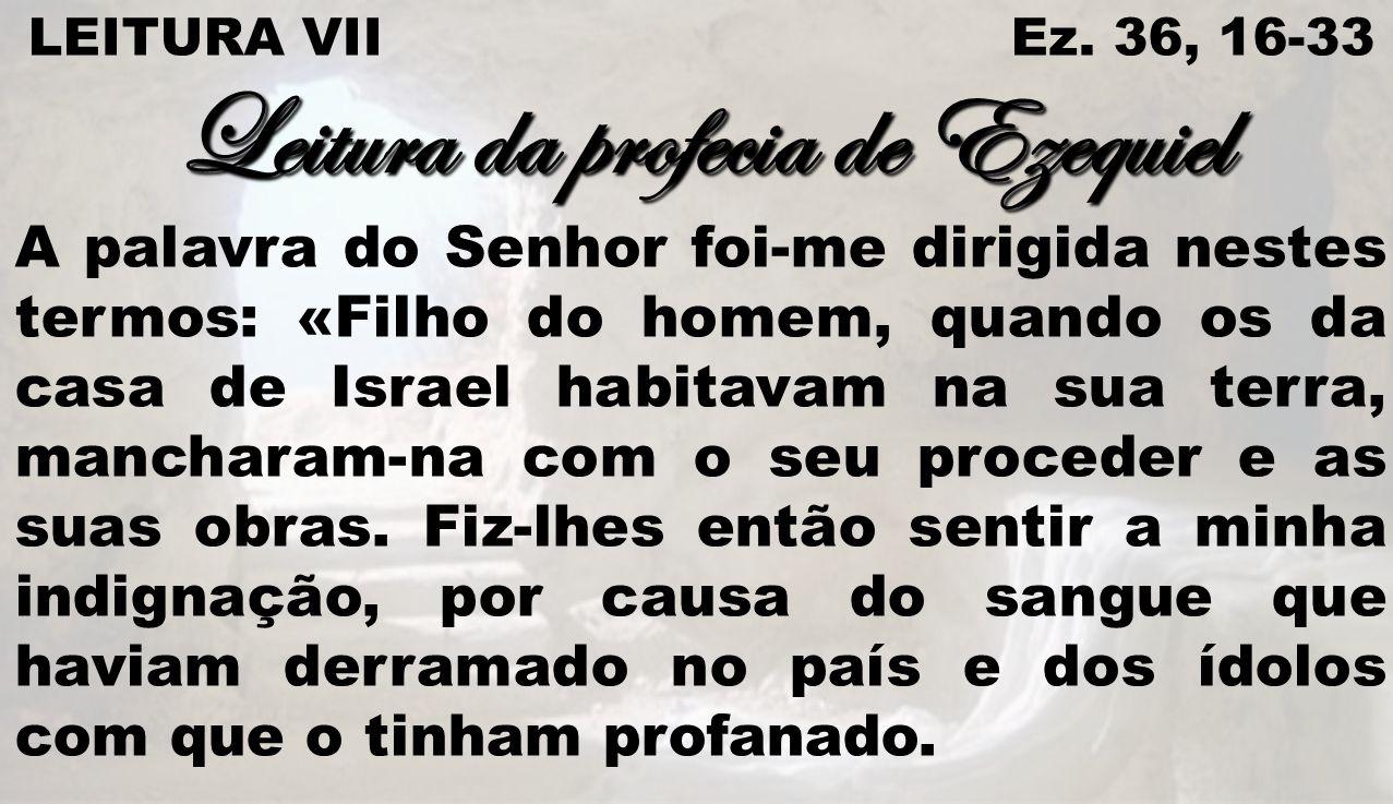 LEITURA VII Ez. 36, 16-33 Leitura da profecia de Ezequiel A palavra do Senhor foi-me dirigida nestes termos: «Filho do homem, quando os da casa de Isr