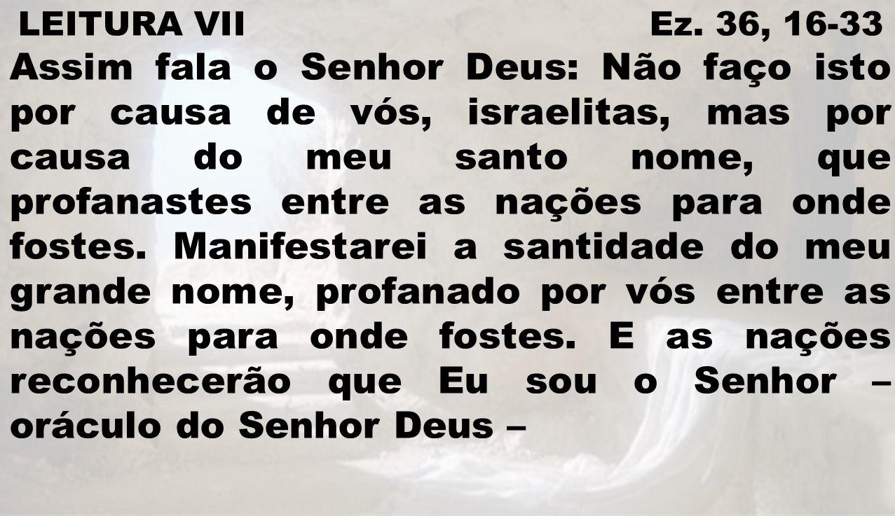 LEITURA VII Ez. 36, 16-33 Assim fala o Senhor Deus: Não faço isto por causa de vós, israelitas, mas por causa do meu santo nome, que profanastes entre