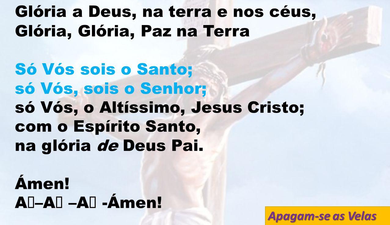Gl ó ria a Deus, na terra e nos céus, Gl ó ria, Gl ó ria, Paz na Terra Só Vós sois o Santo; só Vós, sois o Senhor; só Vós, o Altíssimo, Jesus Cristo;