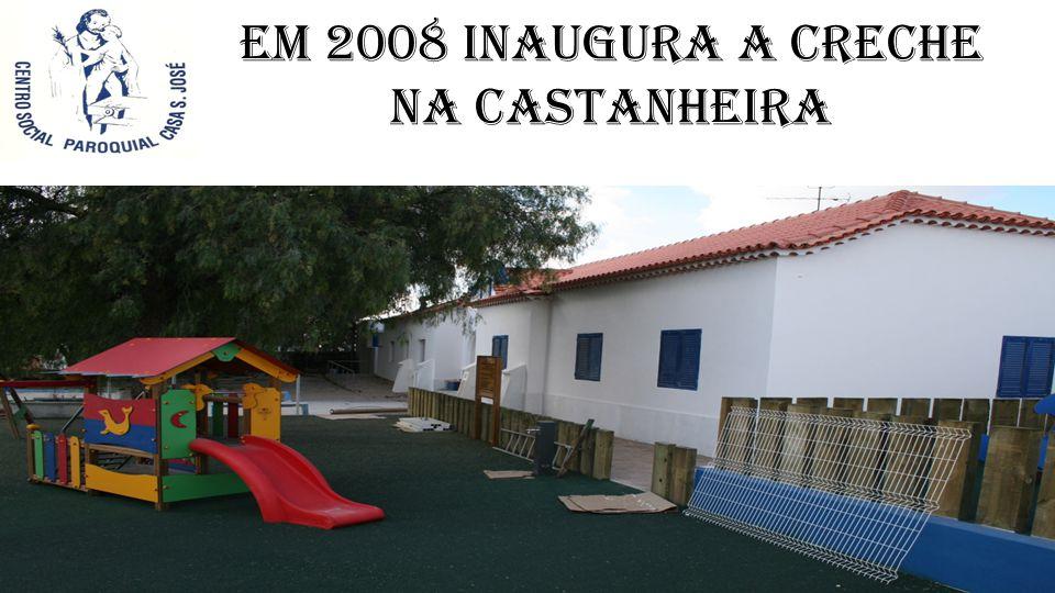 Em 2008 Inaugura a creche na Castanheira