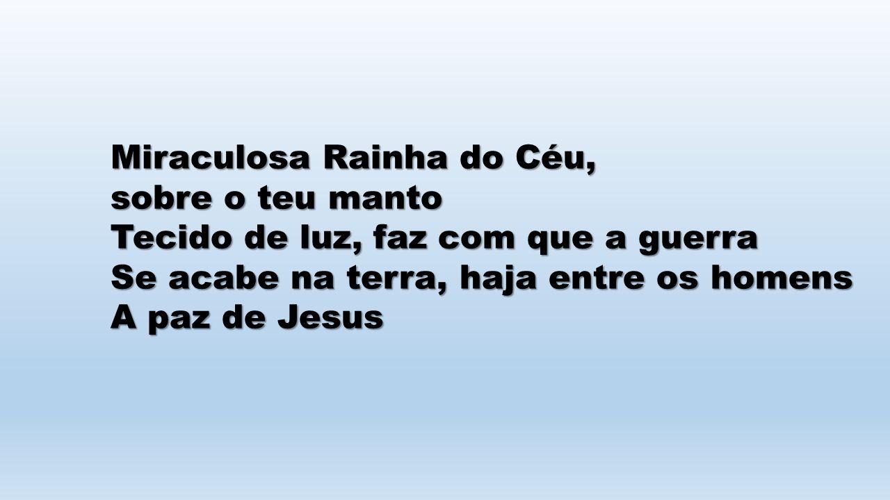 Miraculosa Rainha do Céu, sobre o teu manto Tecido de luz, faz com que a guerra Se acabe na terra, haja entre os homens A paz de Jesus