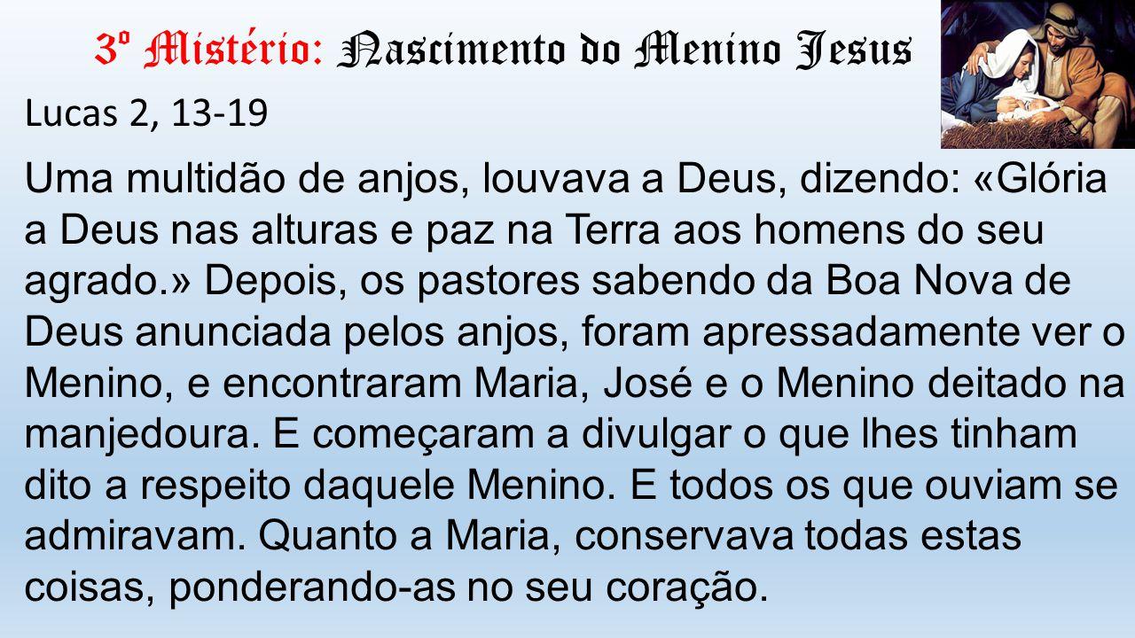 3º Mistério: Nascimento do Menino Jesus Lucas 2, 13-19 Uma multidão de anjos, louvava a Deus, dizendo: «Glória a Deus nas alturas e paz na Terra aos h