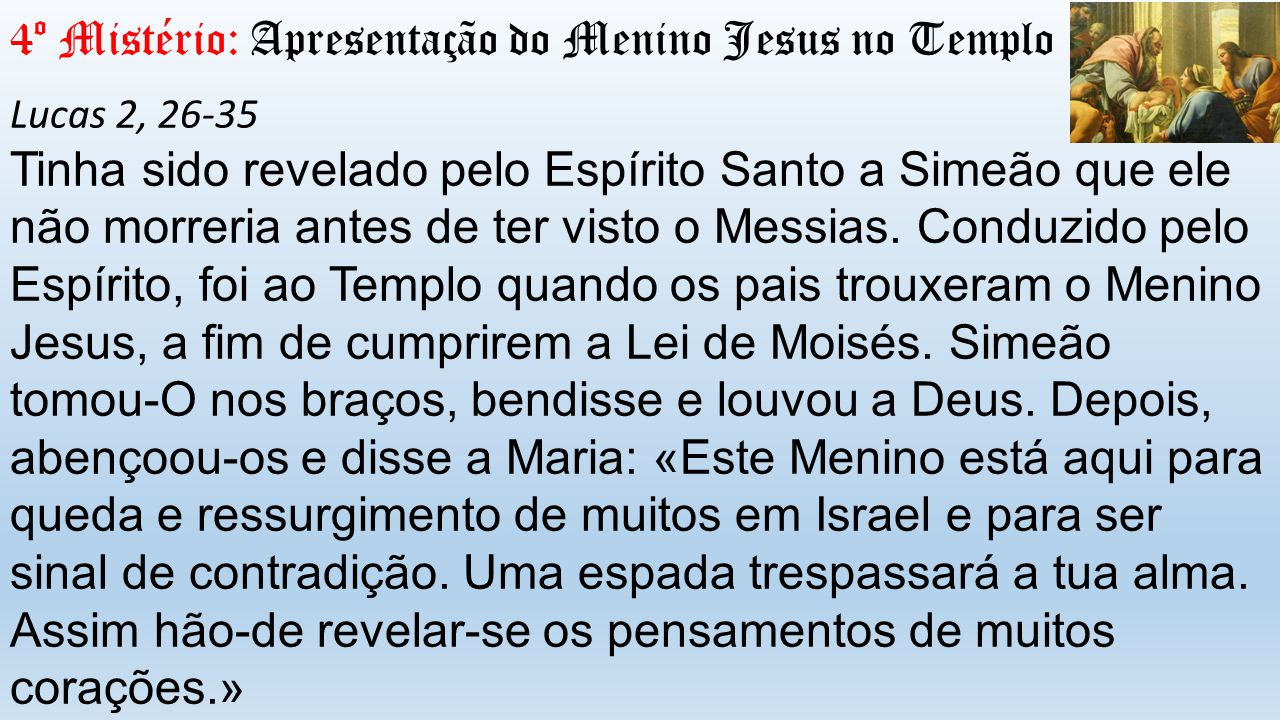 4º Mistério: Apresentação do Menino Jesus no Templo Lucas 2, 26-35 Tinha sido revelado pelo Espírito Santo a Simeão que ele não morreria antes de ter