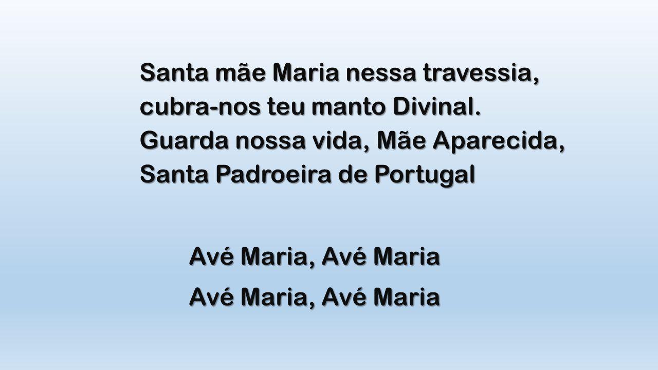 Santa mãe Maria nessa travessia, cubra-nos teu manto Divinal. Guarda nossa vida, Mãe Aparecida, Santa Padroeira de Portugal Avé Maria, Avé Maria