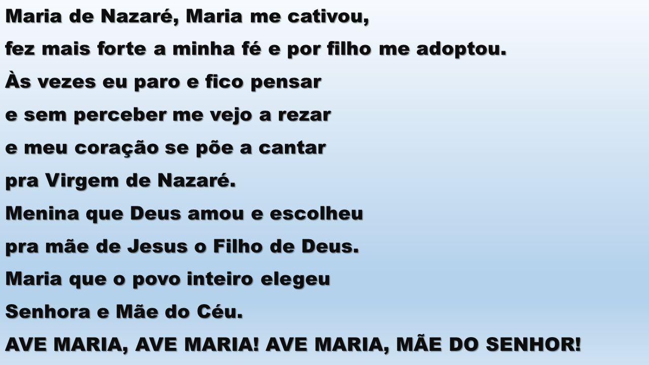 Maria de Nazaré, Maria me cativou, fez mais forte a minha fé e por filho me adoptou. Às vezes eu paro e fico pensar e sem perceber me vejo a rezar e m