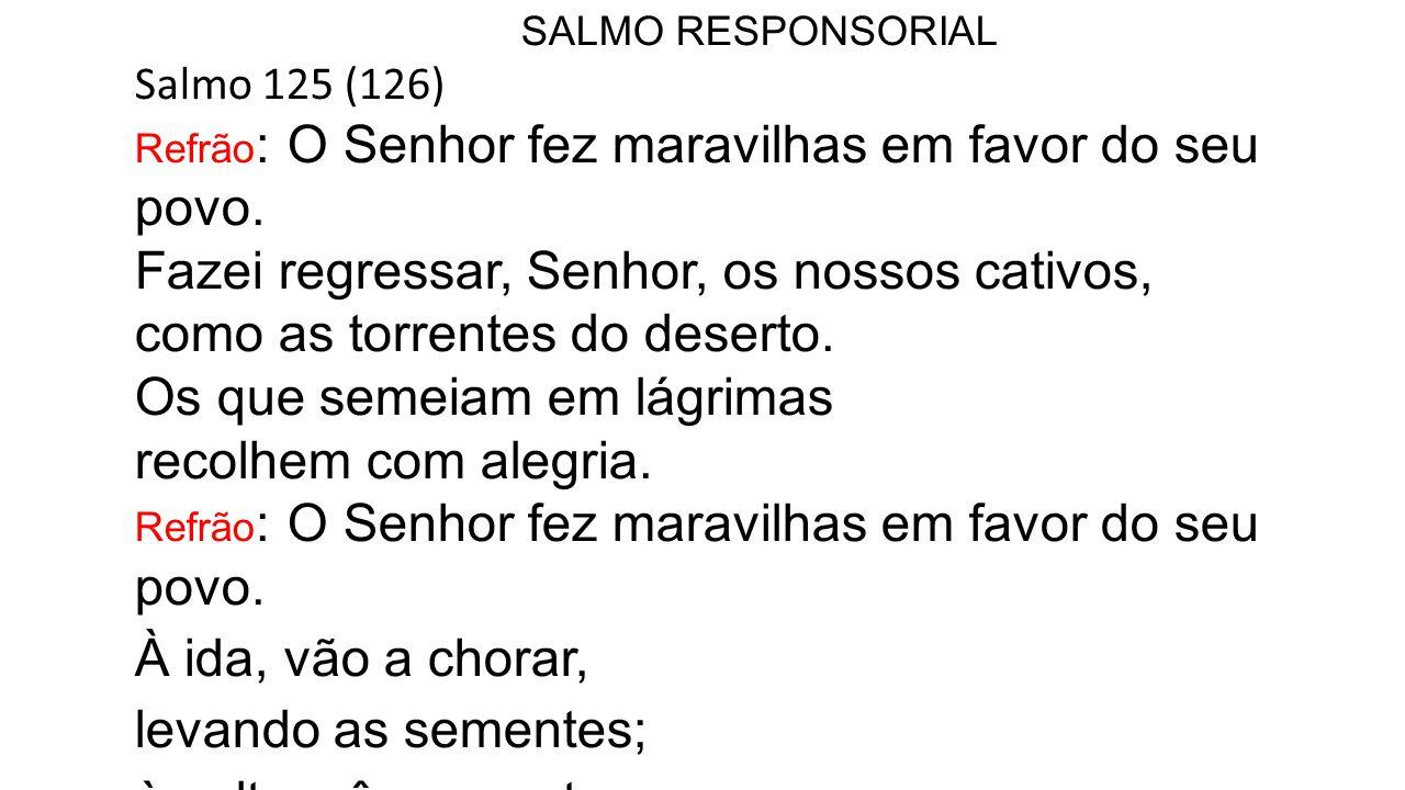 SALMO RESPONSORIAL Salmo 125 (126) Refrão : O Senhor fez maravilhas em favor do seu povo.