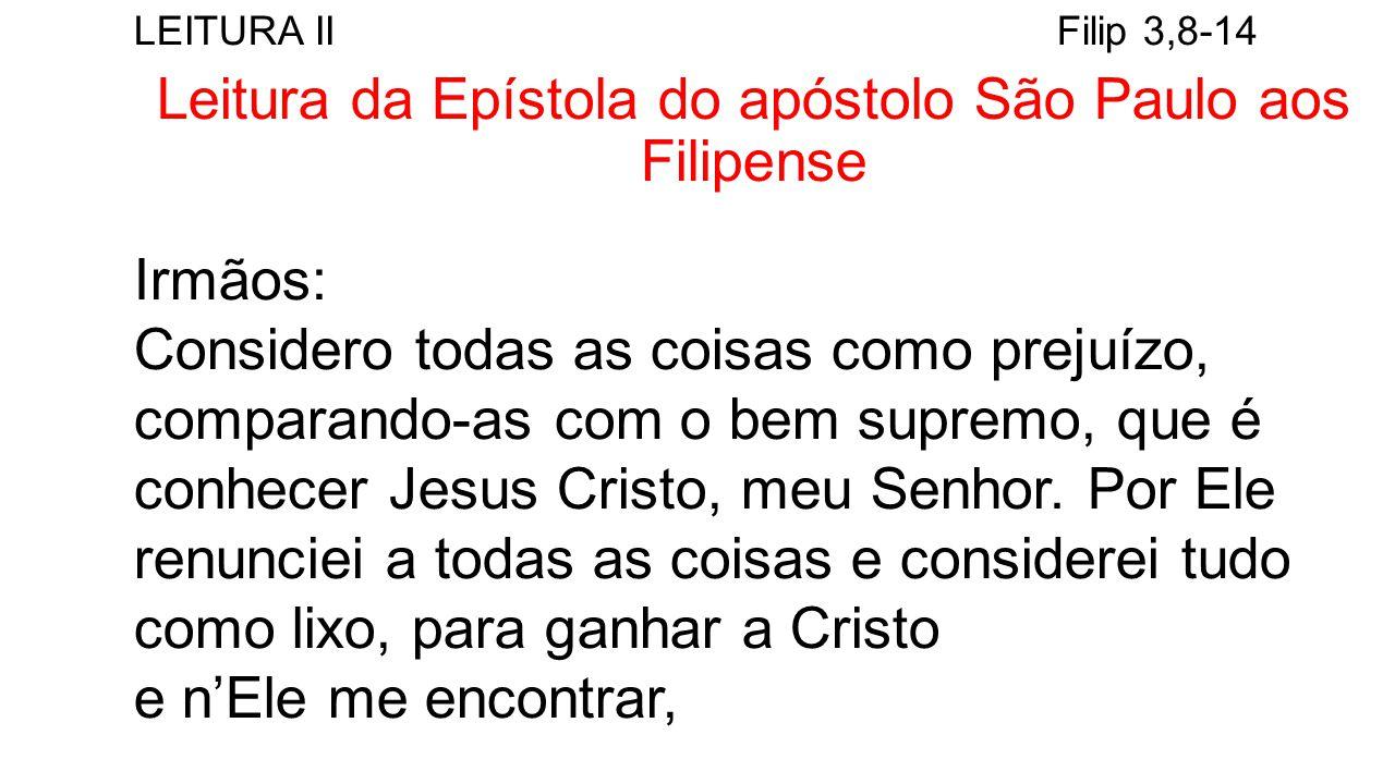 LEITURA II Filip 3,8-14 Leitura da Epístola do apóstolo São Paulo aos Filipense Irmãos: Considero todas as coisas como prejuízo, comparando-as com o bem supremo, que é conhecer Jesus Cristo, meu Senhor.