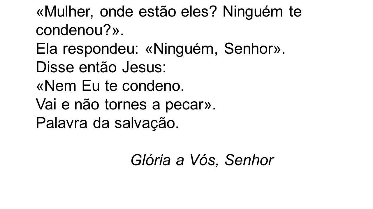 Ela respondeu: «Ninguém, Senhor». Disse então Jesus: «Nem Eu te condeno. Vai e não tornes a pecar». Palavra da salvação. Glória a Vós, Senhor