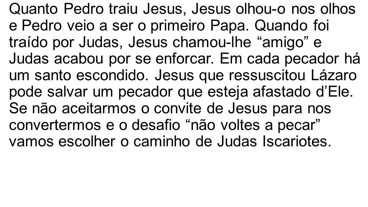 Quanto Pedro traiu Jesus, Jesus olhou-o nos olhos e Pedro veio a ser o primeiro Papa. Quando foi traído por Judas, Jesus chamou-lhe amigo e Judas acab