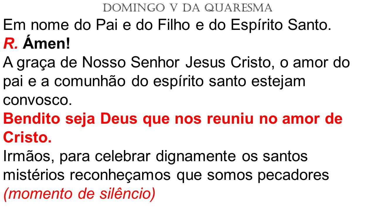 DOMINGO V DA QUARESMA Em nome do Pai e do Filho e do Espírito Santo. R. Ámen! A graça de Nosso Senhor Jesus Cristo, o amor do pai e a comunhão do espí