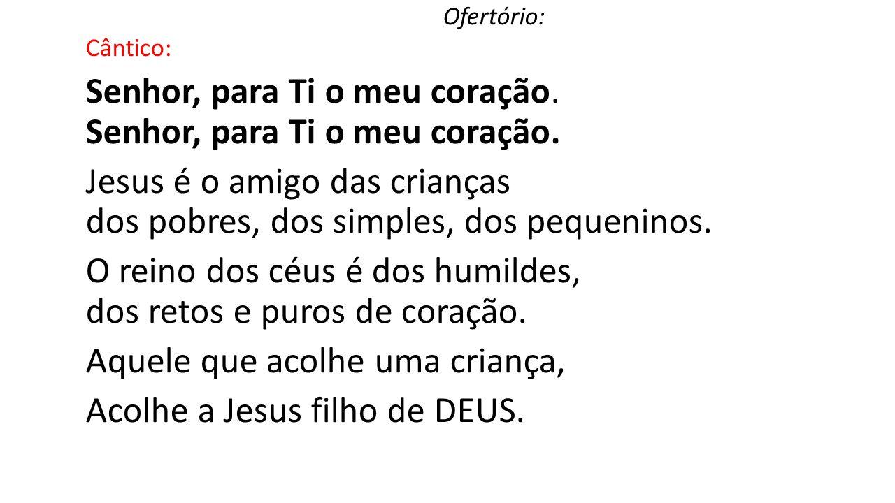 Ofertório: Cântico: Senhor, para Ti o meu coração. Jesus é o amigo das crianças dos pobres, dos simples, dos pequeninos. O reino dos céus é dos humild